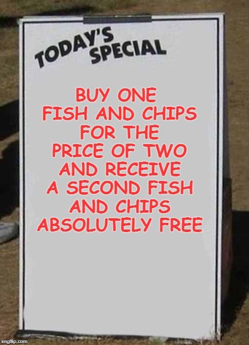 buy one fish and chips for the price of two and receive a second fish and chips absolutely free | BUY ONE FISH AND CHIPS FOR THE PRICE OF TWO AND RECEIVE A SECOND FISH AND CHIPS ABSOLUTELY FREE | image tagged in fish | made w/ Imgflip meme maker
