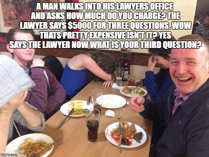 Dad Joke Meme | A MAN WALKS INTO HIS LAWYERS OFFICE AND ASKS HOW MUCH DO YOU CHARGE? THE LAWYER SAYS $5000 FOR THREE QUESTIONS. WOW THATS PRETTY EXPENSIVE I | image tagged in dad joke meme | made w/ Imgflip meme maker