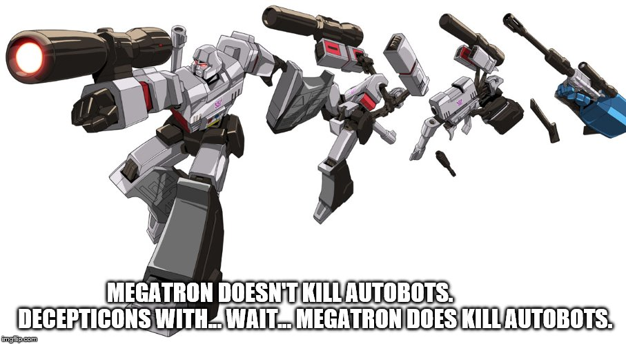 Guns Don't Kill | MEGATRON DOESN'T KILL AUTOBOTS.                DECEPTICONS WITH... WAIT... MEGATRON DOES KILL AUTOBOTS. | image tagged in guns,megatron | made w/ Imgflip meme maker