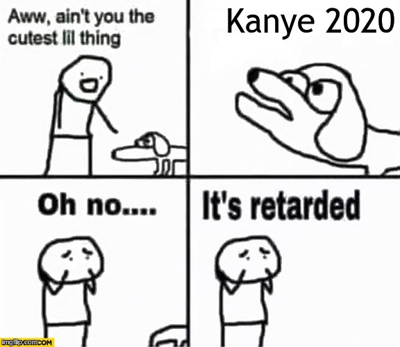 Oh no it's retarded! | Kanye 2020 | image tagged in oh no it's retarded | made w/ Imgflip meme maker