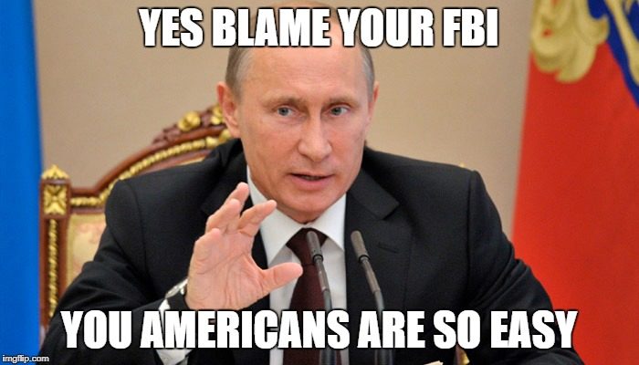 Putin perhaps | YES BLAME YOUR FBI YOU AMERICANS ARE SO EASY | image tagged in putin perhaps | made w/ Imgflip meme maker
