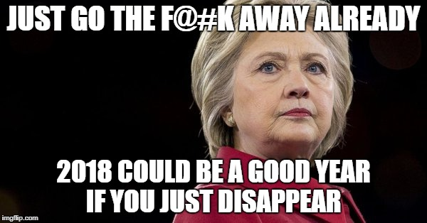 Hillair plans comeback in 2018 Mutual bipartisan opinion | JUST GO THE F@#K AWAY ALREADY 2018 COULD BE A GOOD YEAR IF YOU JUST DISAPPEAR | image tagged in here she comes again,just say no to hillary,go away,get out | made w/ Imgflip meme maker
