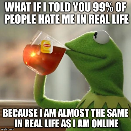 But Thats None Of My Business Meme | WHAT IF I TOLD YOU 99% OF PEOPLE HATE ME IN REAL LIFE BECAUSE I AM ALMOST THE SAME IN REAL LIFE AS I AM ONLINE | image tagged in memes,but thats none of my business,kermit the frog | made w/ Imgflip meme maker