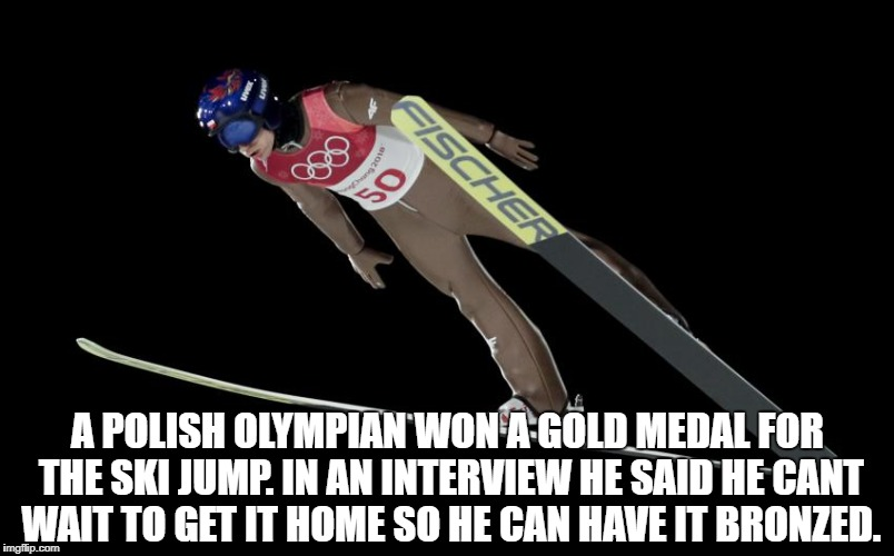 Olympics | A POLISH OLYMPIAN WON A GOLD MEDAL FOR THE SKI JUMP. IN AN INTERVIEW HE SAID HE CANT WAIT TO GET IT HOME SO HE CAN HAVE IT BRONZED. | image tagged in olympics,poland,funny,memes,ski | made w/ Imgflip meme maker