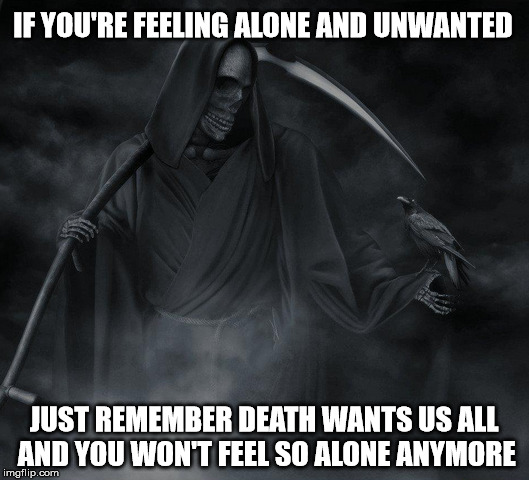 Death | IF YOU'RE FEELING ALONE AND UNWANTED JUST REMEMBER DEATH WANTS US ALL AND YOU WON'T FEEL SO ALONE ANYMORE | image tagged in death,spooky,scary,mood | made w/ Imgflip meme maker