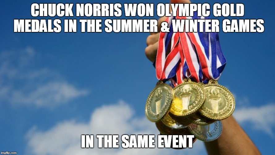 Chuck Norrris Olympic gold | CHUCK NORRIS WON OLYMPIC GOLD MEDALS IN THE SUMMER & WINTER GAMES IN THE SAME EVENT | image tagged in gold medals,olympics,memes,chuck norris,funny memes | made w/ Imgflip meme maker