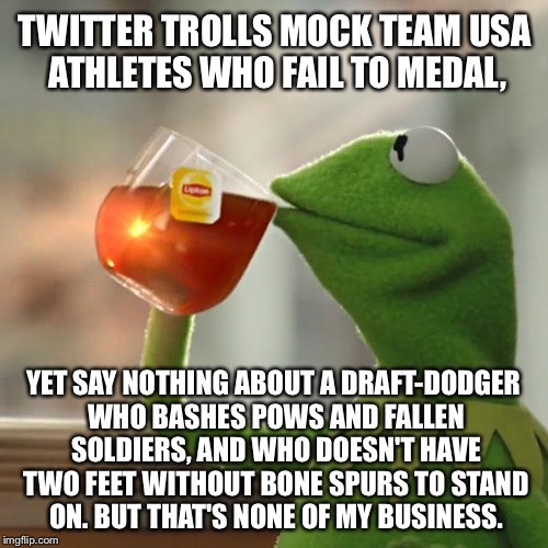 Is a bone spur the new Purple Heart? | TWITTER TROLLS MOCK TEAM USA ATHLETES WHO FAIL TO MEDAL, YET SAY NOTHING ABOUT A DRAFT-DODGER WHO BASHES POWS AND FALLEN SOLDIERS, AND WHO D | image tagged in memes,but thats none of my business,kermit the frog,donald trump,olympics,america | made w/ Imgflip meme maker