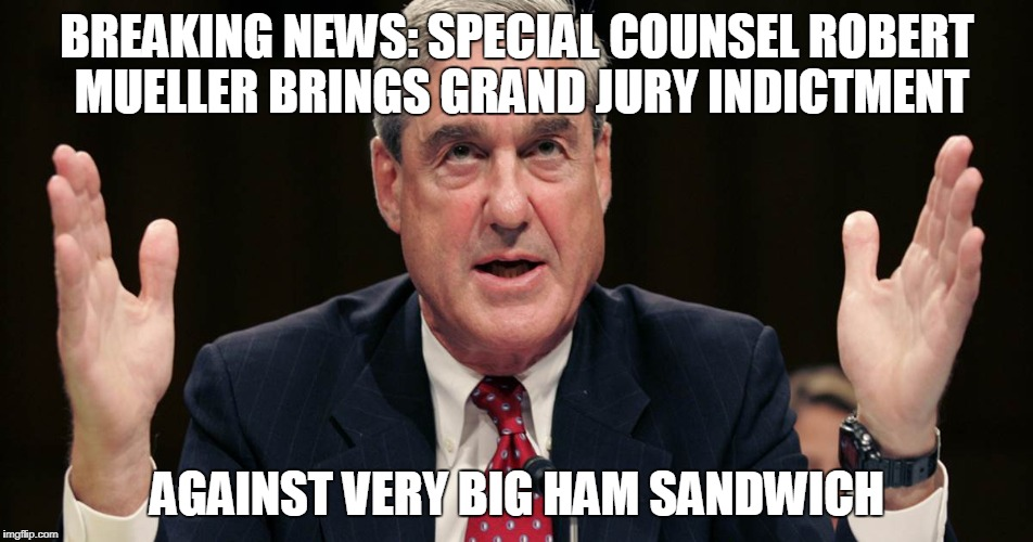 The Overachiever | BREAKING NEWS: SPECIAL COUNSEL ROBERT MUELLER BRINGS GRAND JURY INDICTMENT AGAINST VERY BIG HAM SANDWICH | image tagged in politics,russiagate | made w/ Imgflip meme maker