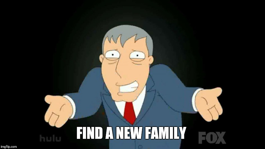 FIND A NEW FAMILY | made w/ Imgflip meme maker