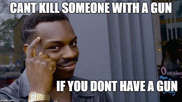 Roll Safe Think About It Meme | CANT KILL SOMEONE WITH A GUN IF YOU DONT HAVE A GUN | image tagged in memes,roll safe think about it | made w/ Imgflip meme maker