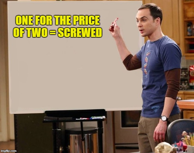 sheldon | ONE FOR THE PRICE OF TWO = SCREWED | image tagged in sheldon | made w/ Imgflip meme maker