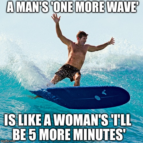 Surfing is... | A MAN'S 'ONE MORE WAVE' IS LIKE A WOMAN'S 'I'LL BE 5 MORE MINUTES' | image tagged in surfing,relationships,shredding waves | made w/ Imgflip meme maker