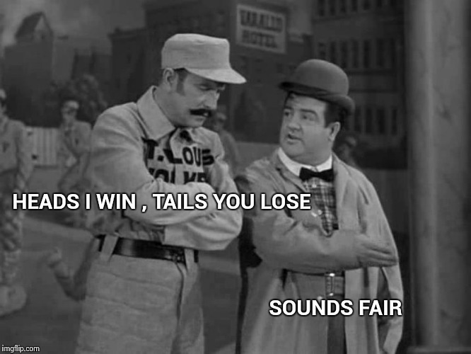 Abbott and Costello | HEADS I WIN , TAILS YOU LOSE SOUNDS FAIR | image tagged in abbott and costello | made w/ Imgflip meme maker