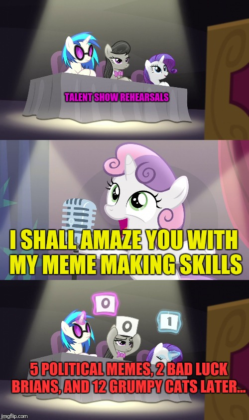 Thanks to Octavia_Melody for the Template | 5 POLITICAL MEMES, 2 BAD LUCK BRIANS, AND 12 GRUMPY CATS LATER... I SHALL AMAZE YOU WITH MY MEME MAKING SKILLS TALENT SHOW REHEARSALS | image tagged in sweetie belle fail,memes,meme making | made w/ Imgflip meme maker