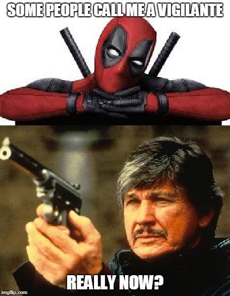 Deadpool Charles Bronson | SOME PEOPLE CALL ME A VIGILANTE REALLY NOW? | image tagged in deadpool,charles bronson,memes,vigilante | made w/ Imgflip meme maker