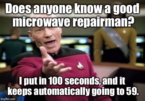 Picard Wtf Meme | Does anyone know a good microwave repairman? I put in 100 seconds, and it keeps automatically going to 59. | image tagged in memes,picard wtf | made w/ Imgflip meme maker