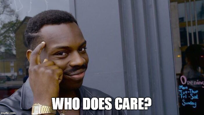 Roll Safe Think About It Meme | WHO DOES CARE? | image tagged in memes,roll safe think about it | made w/ Imgflip meme maker
