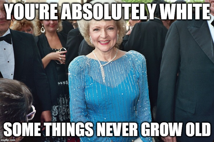 YOU'RE ABSOLUTELY WHITE SOME THINGS NEVER GROW OLD | image tagged in betty white | made w/ Imgflip meme maker
