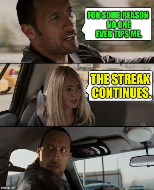 Yeah, he seems to get to his destination.  Most of the time. | FOR SOME REASON NO ONE EVER TIPS ME. THE STREAK CONTINUES. | image tagged in memes,the rock driving,tips | made w/ Imgflip meme maker