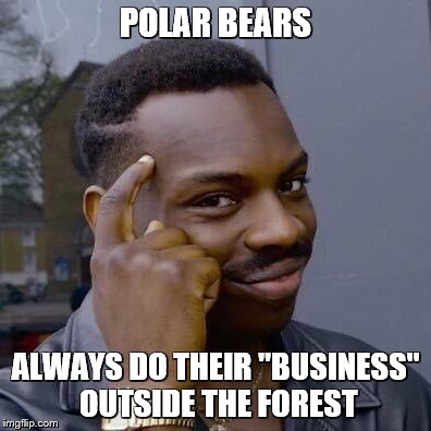"thinking black guy | POLAR BEARS ALWAYS DO THEIR ""BUSINESS"" OUTSIDE THE FOREST 