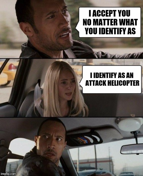 My son accidently referred to himself as a girl, so I was teasing him and he had the best response | I ACCEPT YOU NO MATTER WHAT YOU IDENTIFY AS I IDENTIFY AS AN ATTACK HELICOPTER | image tagged in memes,the rock driving | made w/ Imgflip meme maker