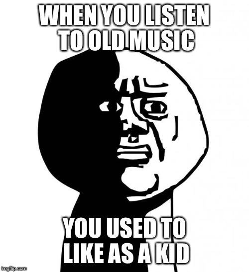 Oh god why | WHEN YOU LISTEN TO OLD MUSIC YOU USED TO LIKE AS A KID | image tagged in oh god why,memes,funny,cringe | made w/ Imgflip meme maker