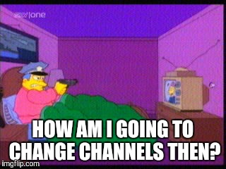 HOW AM I GOING TO CHANGE CHANNELS THEN? | made w/ Imgflip meme maker