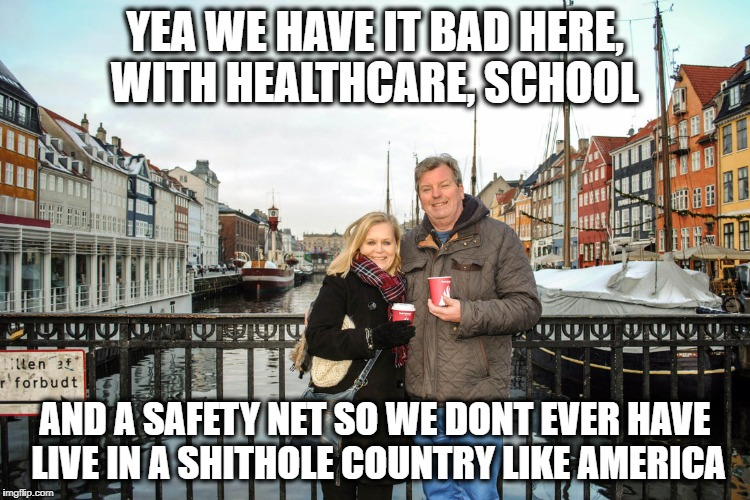 They have healthcare and college | YEA WE HAVE IT BAD HERE, WITH HEALTHCARE, SCHOOL AND A SAFETY NET SO WE DONT EVER HAVE LIVE IN A SHITHOLE COUNTRY LIKE AMERICA | image tagged in they have healthcare and college | made w/ Imgflip meme maker