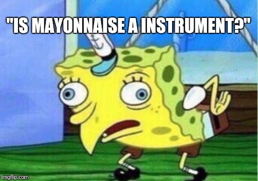 "Mocking Spongebob | ""IS MAYONNAISE A INSTRUMENT?"" 