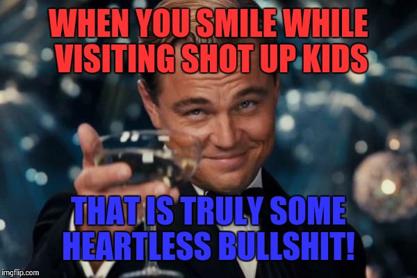 Leonardo Dicaprio Cheers Meme | WHEN YOU SMILE WHILE VISITING SHOT UP KIDS THAT IS TRULY SOME HEARTLESS BULLSHIT! | image tagged in memes,leonardo dicaprio cheers,donald trump | made w/ Imgflip meme maker