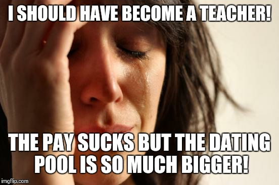 First World Problems Meme | I SHOULD HAVE BECOME A TEACHER! THE PAY SUCKS BUT THE DATING POOL IS SO MUCH BIGGER! | image tagged in memes,first world problems | made w/ Imgflip meme maker