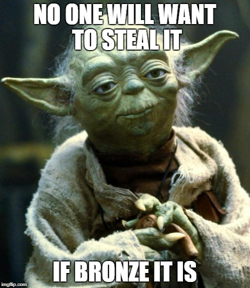 Star Wars Yoda Meme | NO ONE WILL WANT TO STEAL IT IF BRONZE IT IS | image tagged in memes,star wars yoda | made w/ Imgflip meme maker