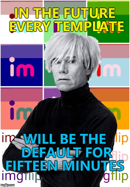 He's right, you know... :) | IN THE FUTURE EVERY TEMPLATE WILL BE THE DEFAULT FOR FIFTEEN MINUTES | image tagged in andy warhol imgflip,memes,default template,changes,new feature | made w/ Imgflip meme maker
