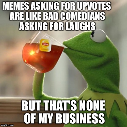 But That's None Of My Business | MEMES ASKING FOR UPVOTES ARE LIKE BAD COMEDIANS ASKING FOR LAUGHS BUT THAT'S NONE OF MY BUSINESS | image tagged in memes,but thats none of my business,imgflip,upvotes | made w/ Imgflip meme maker