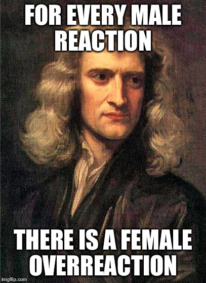 Isaac Newton  | FOR EVERY MALE REACTION THERE IS A FEMALE OVERREACTION | image tagged in isaac newton | made w/ Imgflip meme maker