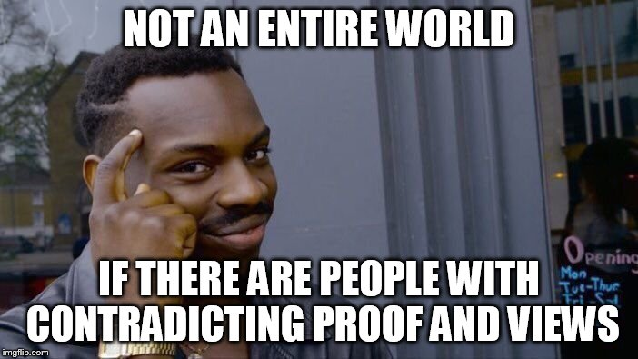 Roll Safe Think About It Meme | NOT AN ENTIRE WORLD IF THERE ARE PEOPLE WITH CONTRADICTING PROOF AND VIEWS | image tagged in memes,roll safe think about it | made w/ Imgflip meme maker
