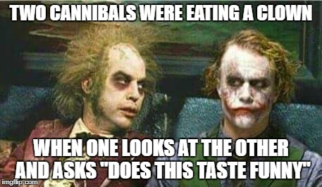 "You are what you eat | TWO CANNIBALS WERE EATING A CLOWN WHEN ONE LOOKS AT THE OTHER AND ASKS ""DOES THIS TASTE FUNNY"" 
