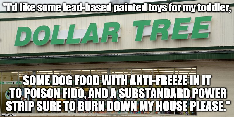 "I don't shop here. | ""I'd like some lead-based painted toys for my toddler, SOME DOG FOOD WITH ANTI-FREEZE IN IT TO POISON FIDO, AND A SUBSTANDARD POWER STRIP SU 