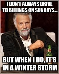 I don't always... | I DON'T ALWAYS DRIVE TO BILLINGS ON SUNDAYS... BUT WHEN I DO, IT'S IN A WINTER STORM | image tagged in i don't always | made w/ Imgflip meme maker