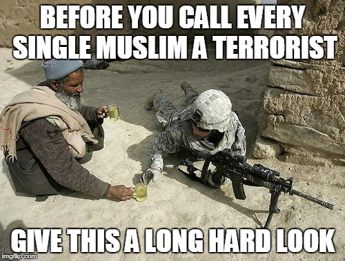 Not All Muslims Are Terrorists | BEFORE YOU CALL EVERY SINGLE MUSLIM A TERRORIST GIVE THIS A LONG HARD LOOK | image tagged in not all muslims are terrorists,islam,islamophobia,anti-islamophobia,muslim,muslims | made w/ Imgflip meme maker