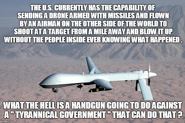 THE U.S. CURRENTLY HAS THE CAPABILITY OF SENDING A DRONE ARMED WITH MISSILES AND FLOWN BY AN AIRMAN ON THE OTHER SIDE OF THE WORLD TO SHOOT  | image tagged in guns | made w/ Imgflip meme maker