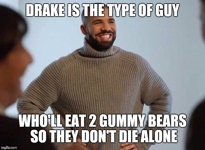 Drake smiling | DRAKE IS THE TYPE OF GUY WHO'LL EAT 2 GUMMY BEARS SO THEY DON'T DIE ALONE | image tagged in drake smiling | made w/ Imgflip meme maker