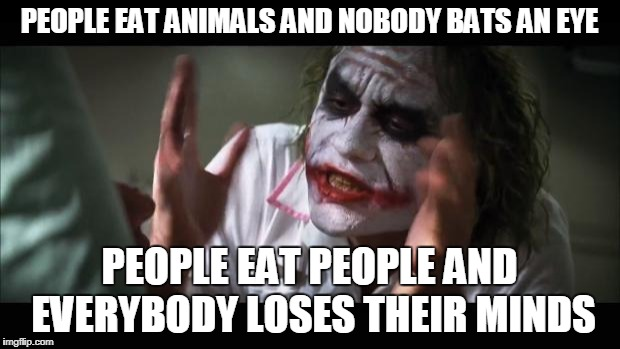 And everybody loses their minds Meme | PEOPLE EAT ANIMALS AND NOBODY BATS AN EYE PEOPLE EAT PEOPLE AND EVERYBODY LOSES THEIR MINDS | image tagged in memes,and everybody loses their minds,eating,animals,people,cannibalism | made w/ Imgflip meme maker