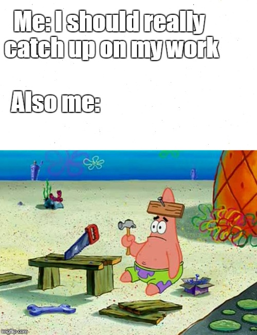 Procrastinating | Me: I should really catch up on my work Also me: | image tagged in patrick star,procrastination,homework | made w/ Imgflip meme maker