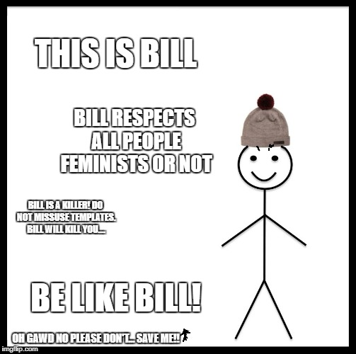 Be Like Bill Meme | THIS IS BILL BILL RESPECTS ALL PEOPLE FEMINISTS OR NOT BILL IS A KILLER! DO NOT MISSUSE TEMPLATES. BILL WILL KILL YOU.... BE LIKE BILL! OH G | image tagged in memes,be like bill | made w/ Imgflip meme maker