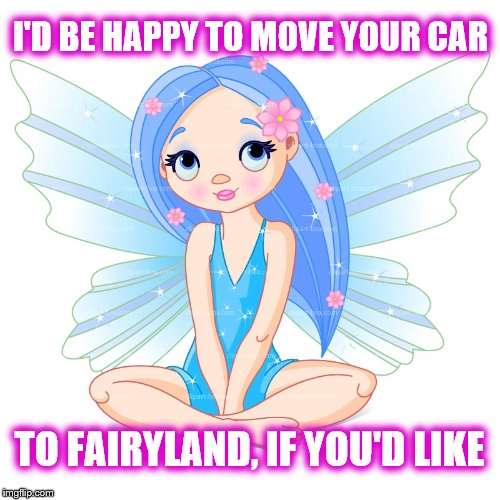 I'D BE HAPPY TO MOVE YOUR CAR TO FAIRYLAND, IF YOU'D LIKE | made w/ Imgflip meme maker