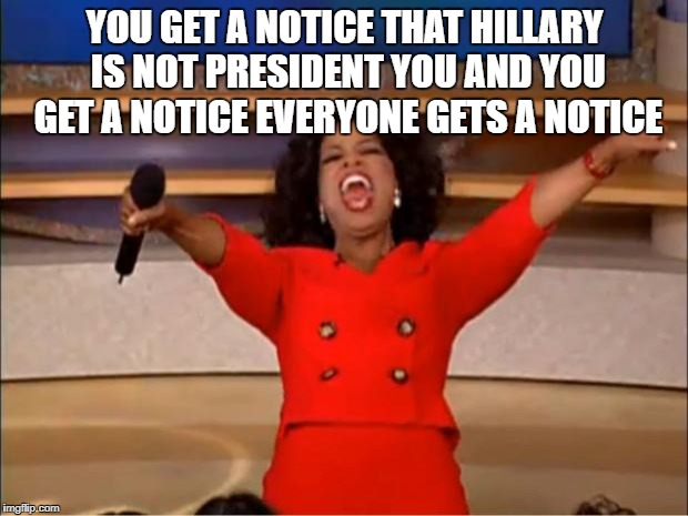 Oprah You Get A Meme | YOU GET A NOTICE THAT HILLARY IS NOT PRESIDENT YOU AND YOU GET A NOTICE EVERYONE GETS A NOTICE | image tagged in memes,oprah you get a | made w/ Imgflip meme maker