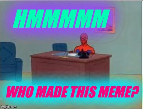 Plz coment of who u think made dis meme! | HMMMMM WHO MADE THIS MEME? | image tagged in memes,spiderman computer desk,spiderman,meme,anonymous | made w/ Imgflip meme maker