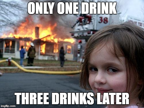 Disaster Girl Meme | ONLY ONE DRINK THREE DRINKS LATER | image tagged in memes,disaster girl | made w/ Imgflip meme maker