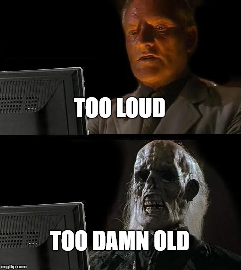 Ill Just Wait Here Meme | TOO LOUD TOO DAMN OLD | image tagged in memes,ill just wait here | made w/ Imgflip meme maker